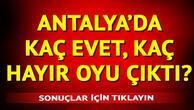 Antalya referandum sonuçları kamuoyuna sunuldu | İlçe ilçe Antalya referandum sonuçları