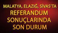 Malatya, Elazığ, Sivas referandum sonuçları gelmeye devam ediyor.. İşte Referandum sonuçlarında son durum