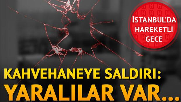 İstanbulda kahvehaneye saldırı: Yaralılar var...