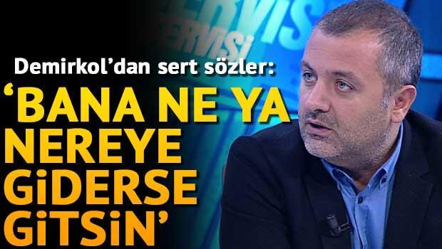 Mehmet Demirkol: Bana ne ya nereye giderse gitsin...