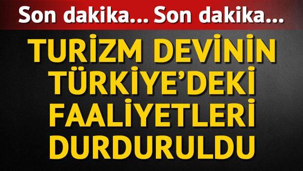 Son dakika... Dünya turizm devinin Türkiyedeki faaliyetleri durduruldu