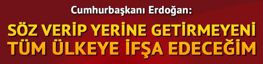 Cumhurbaşkanı Erdoğan: Söz verip yerine getirmeyeni ifşa edeceğim