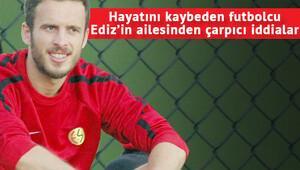 Ediz Bahtiyaroğlunun ailesinden çok çarpıcı iddialar