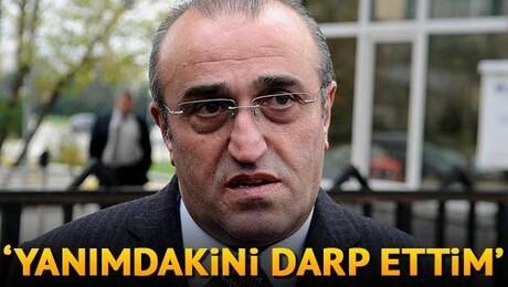 Abdurrahim Albayrak: 'Yanımdakini darp ettim'