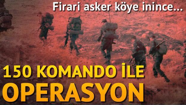 Firari asker köye inince... 150 komando ile operasyon