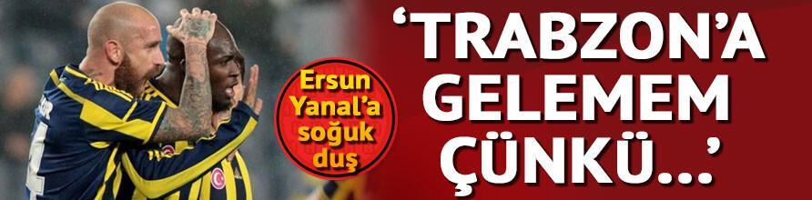 Ersun Yanala şok: Trabzona gelemem...