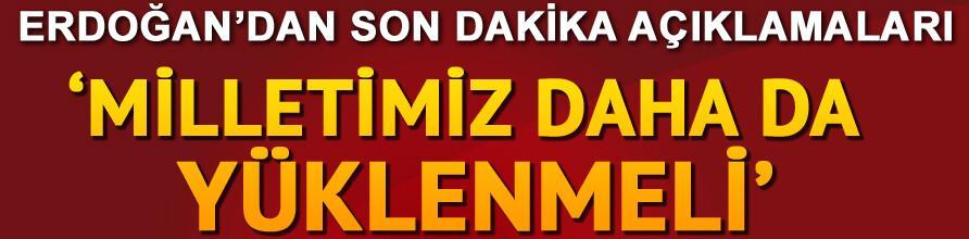 Erdoğandan flaş açıklamalar: Milletimiz daha da yüklenmeli