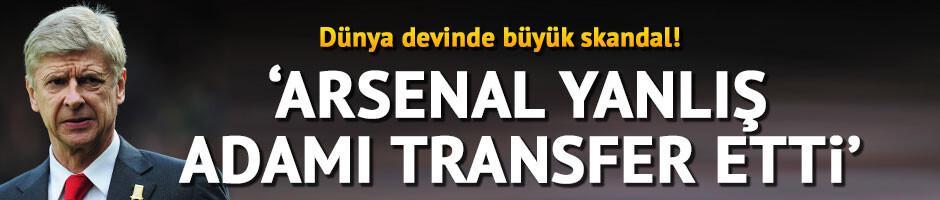 Arsenal yanlış kişiyi transfer etti!