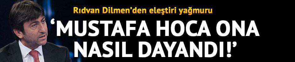 Rıdvan Dilmen: Mustafa hoca elini bam diye vurmalıydı!