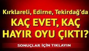 Kırklareli, Edirne, Tekirdağ referandum sonuçları açıklandı | İşte, ilçelerde referandum sonuçlar