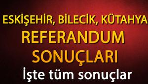 Bilecik, Kütahya, Eskişehir referandum sonuçları nasıl şekillendi İşte, ilçe ilçe sonuçlar