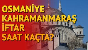 Osmaniye ve Kahramanmaraş'ta oruç saat açılacak İftara ne kadar kaldı